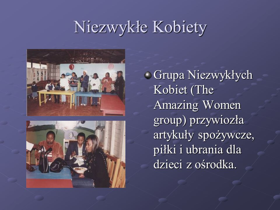 Niezwykłe KobietyGrupa Niezwykłych Kobiet (The Amazing Women group) przywiozła artykuły spożywcze, piłki i ubrania dla dzieci z ośrodka.