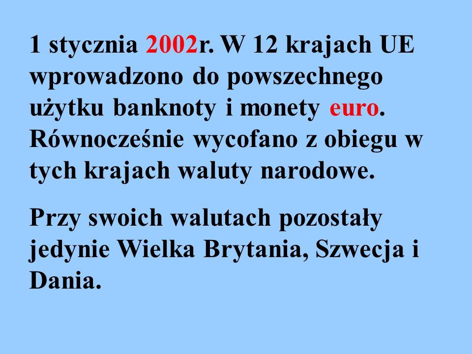 1 stycznia 2002r. W 12 krajach UE wprowadzono do powszechnego użytku banknoty i monety euro. Równocześnie wycofano z obiegu w tych krajach waluty narodowe.