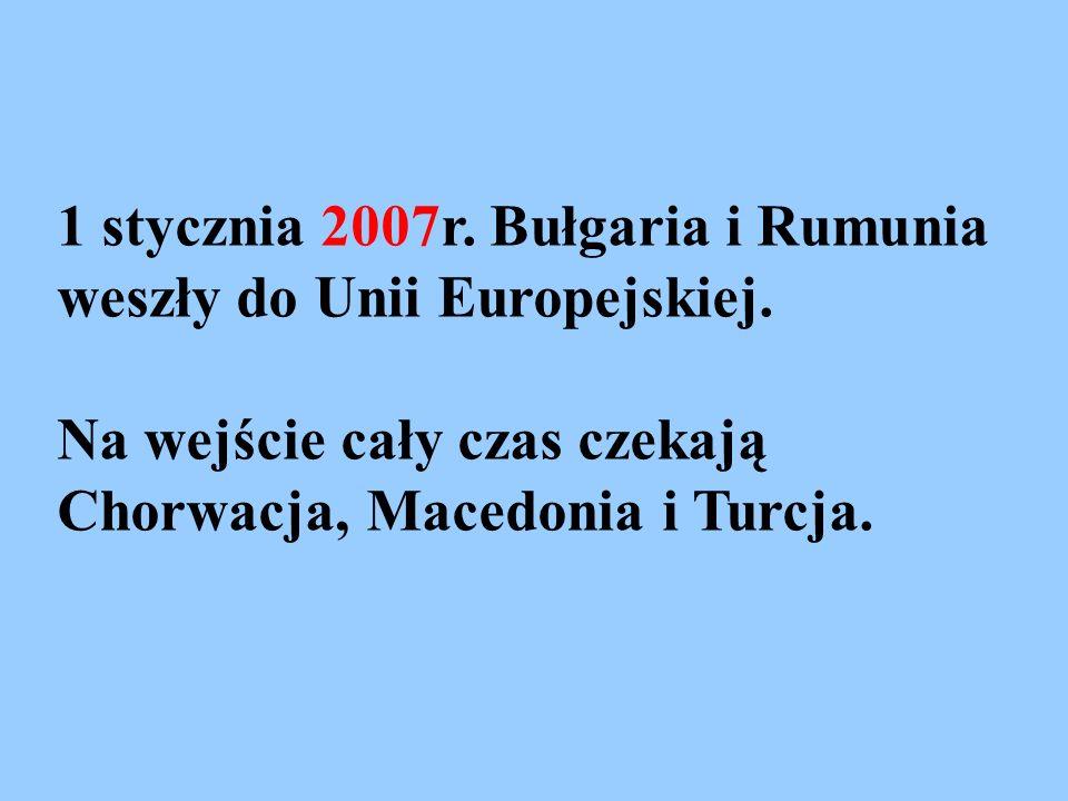 1 stycznia 2007r. Bułgaria i Rumunia weszły do Unii Europejskiej.