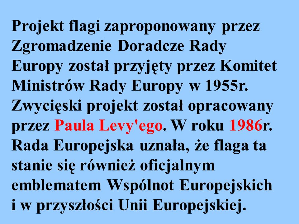 Projekt flagi zaproponowany przez Zgromadzenie Doradcze Rady Europy został przyjęty przez Komitet Ministrów Rady Europy w 1955r.