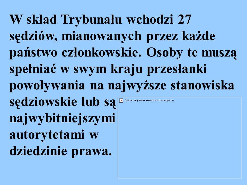 W skład Trybunału wchodzi 27 sędziów, mianowanych przez każde państwo członkowskie. Osoby te muszą spełniać w swym kraju przesłanki powoływania na najwyższe stanowiska sędziowskie lub są