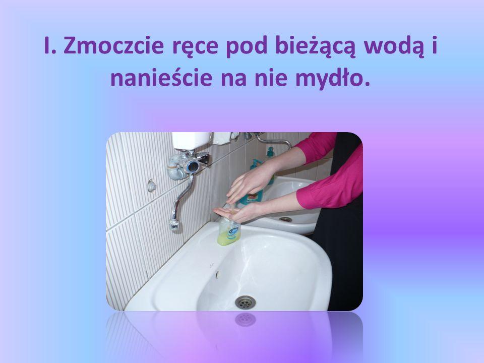I. Zmoczcie ręce pod bieżącą wodą i nanieście na nie mydło.