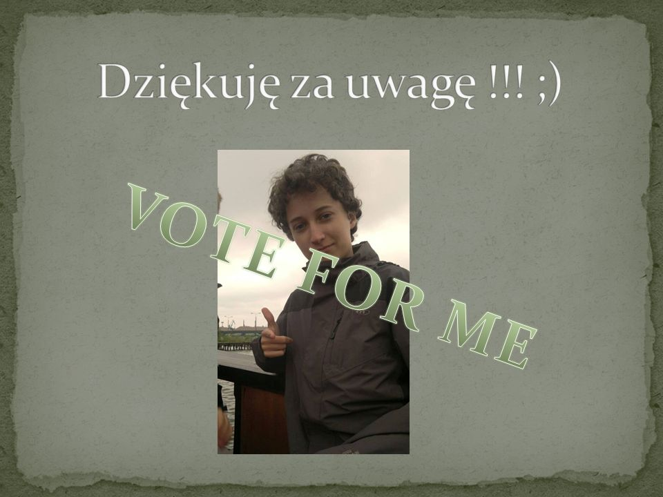 Dziękuję za uwagę !!! ;) VOTE FOR ME