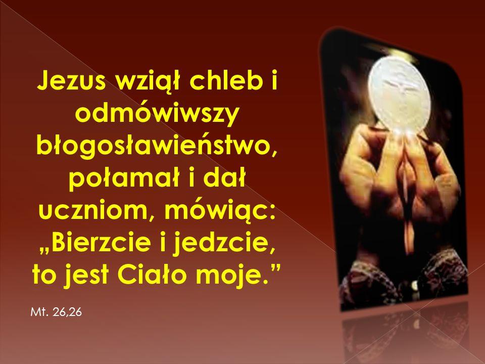 """Jezus wziął chleb i odmówiwszy błogosławieństwo, połamał i dał uczniom, mówiąc: """"Bierzcie i jedzcie, to jest Ciało moje."""