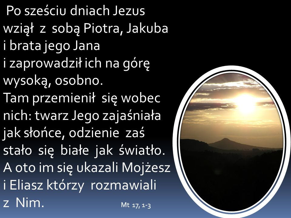 Po sześciu dniach Jezus wziął z sobą Piotra, Jakuba i brata jego Jana i zaprowadził ich na górę wysoką, osobno.