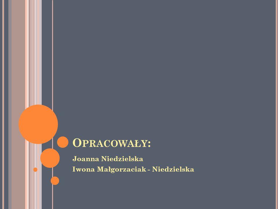 Opracowały: Joanna Niedzielska Iwona Małgorzaciak - Niedzielska