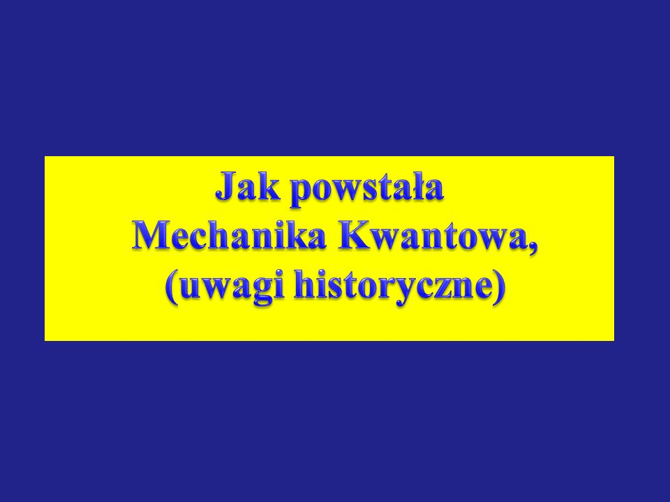 Jak powstała Mechanika Kwantowa, (uwagi historyczne)