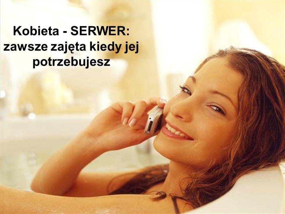 Kobieta - SERWER: zawsze zajęta kiedy jej potrzebujesz