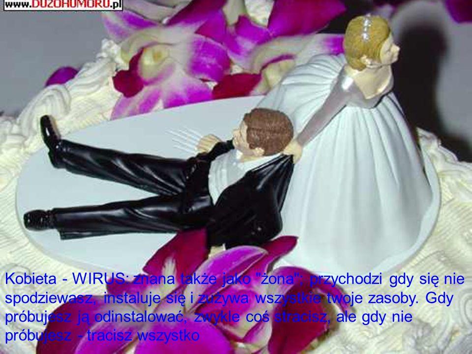 Kobieta - WIRUS: znana także jako żona ; przychodzi gdy się nie spodziewasz, instaluje się i zużywa wszystkie twoje zasoby.