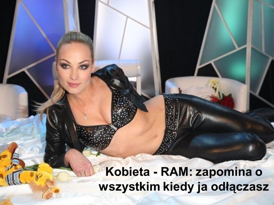 Kobieta - RAM: zapomina o wszystkim kiedy ja odłączasz