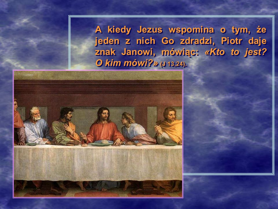 A kiedy Jezus wspomina o tym, że jeden z nich Go zdradzi, Piotr daje znak Janowi, mówiąc: «Kto to jest O kim mówi » (J 13,24).