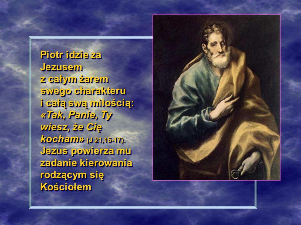 Piotr idzie za Jezusem z całym żarem swego charakteru i całą swą miłością: «Tak, Panie, Ty wiesz, że Cię kocham» (J 21,15-17).
