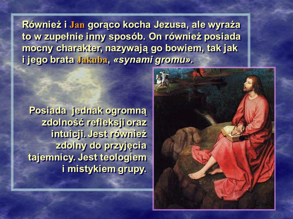 Również i Jan gorąco kocha Jezusa, ale wyraża to w zupełnie inny sposób. On również posiada mocny charakter, nazywają go bowiem, tak jak i jego brata Jakuba, «synami gromu».