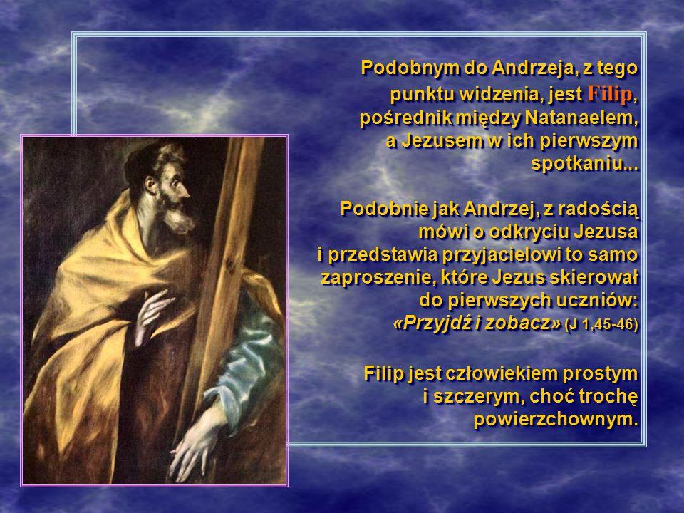Podobnym do Andrzeja, z tego punktu widzenia, jest Filip, pośrednik między Natanaelem, a Jezusem w ich pierwszym spotkaniu...