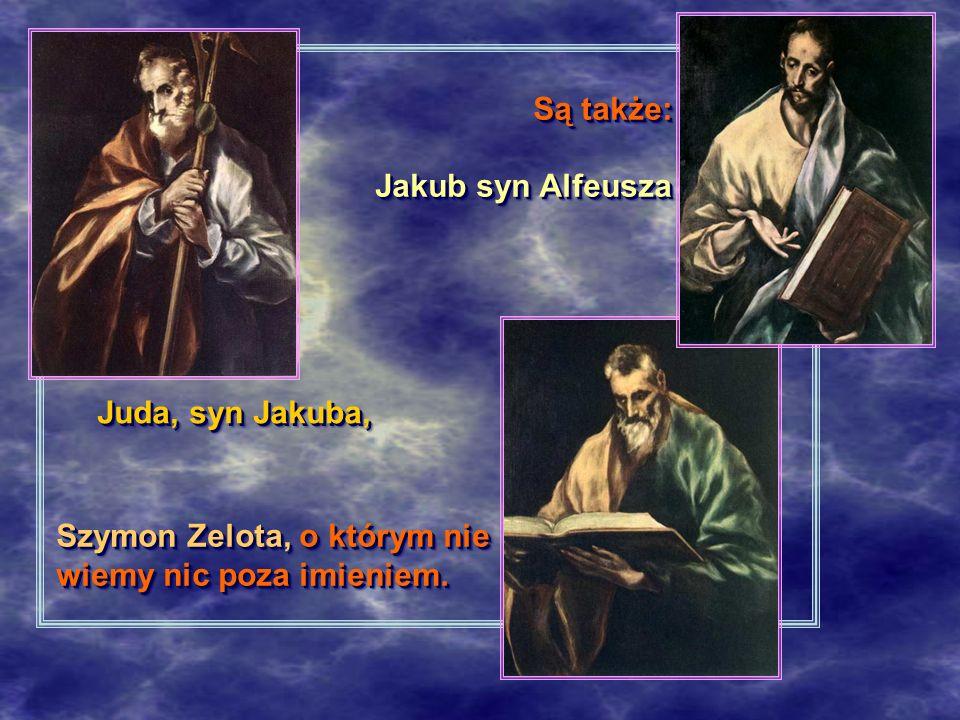 Są także: Jakub syn Alfeusza Juda, syn Jakuba, Szymon Zelota, o którym nie wiemy nic poza imieniem.