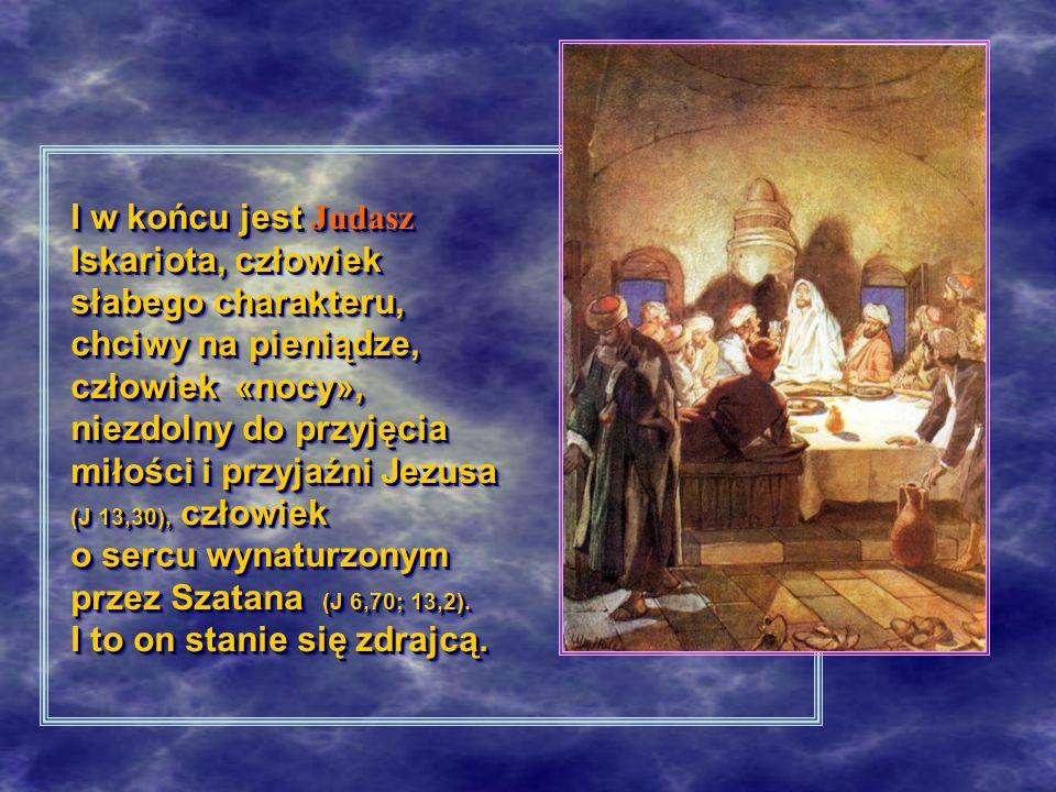 I w końcu jest Judasz Iskariota, człowiek słabego charakteru, chciwy na pieniądze, człowiek «nocy», niezdolny do przyjęcia miłości i przyjaźni Jezusa (J 13,30), człowiek o sercu wynaturzonym przez Szatana (J 6,70; 13,2).