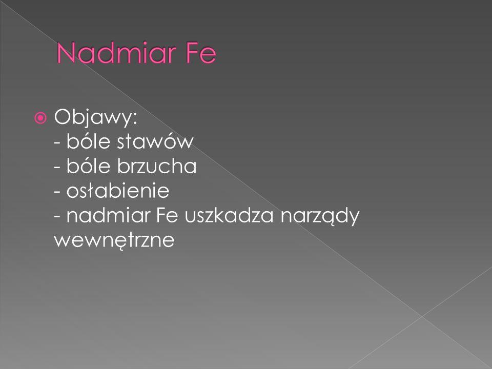 Nadmiar FeObjawy: - bóle stawów - bóle brzucha - osłabienie - nadmiar Fe uszkadza narządy wewnętrzne.