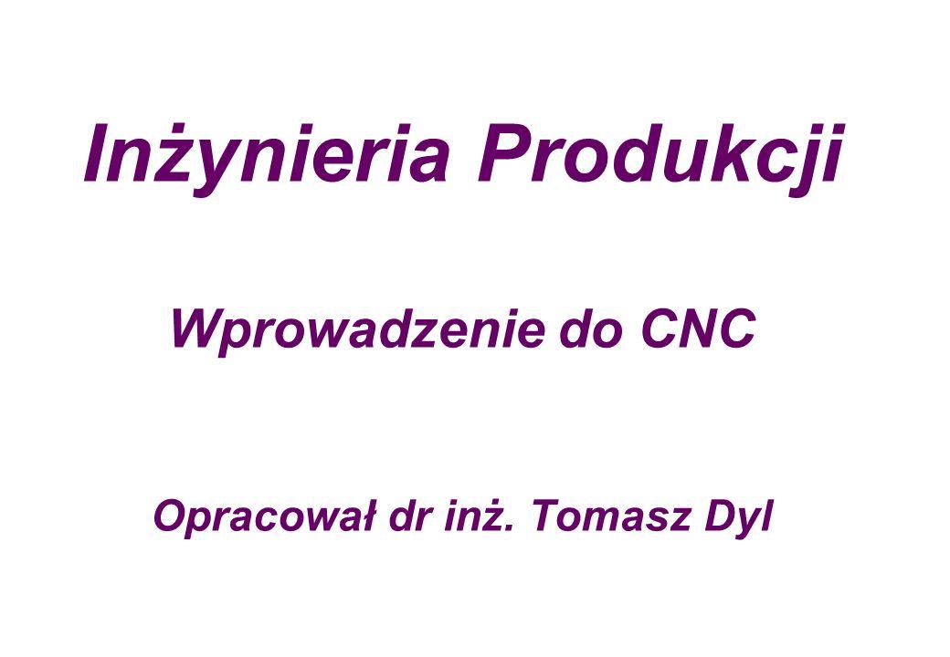 Inżynieria Produkcji Wprowadzenie do CNC Opracował dr inż. Tomasz Dyl