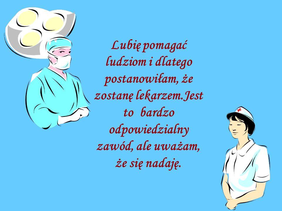 Lubię pomagać ludziom i dlatego postanowiłam, że zostanę lekarzem