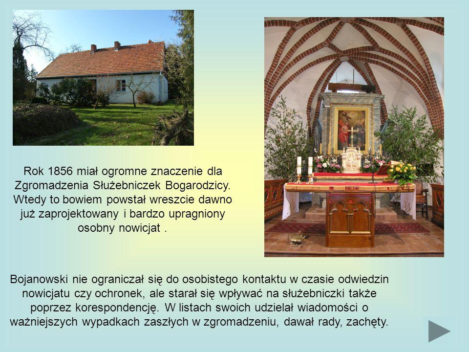Rok 1856 miał ogromne znaczenie dla Zgromadzenia Służebniczek Bogarodzicy. Wtedy to bowiem powstał wreszcie dawno już zaprojektowany i bardzo upragniony osobny nowicjat .