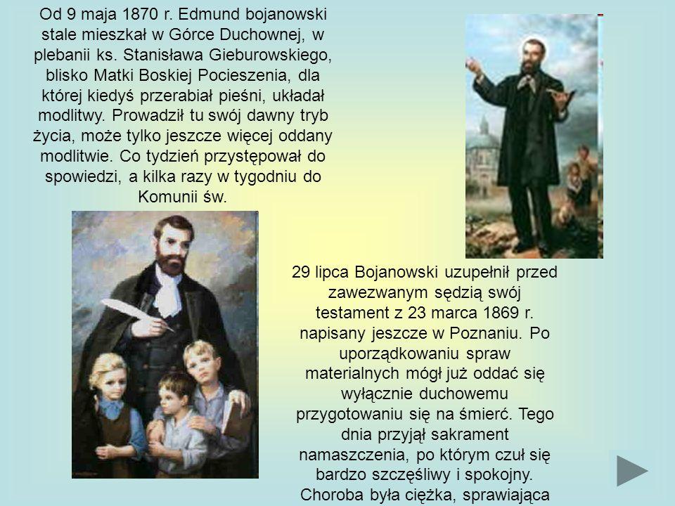 Od 9 maja 1870 r. Edmund bojanowski stale mieszkał w Górce Duchownej, w plebanii ks. Stanisława Gieburowskiego, blisko Matki Boskiej Pocieszenia, dla której kiedyś przerabiał pieśni, układał modlitwy. Prowadził tu swój dawny tryb życia, może tylko jeszcze więcej oddany modlitwie. Co tydzień przystępował do spowiedzi, a kilka razy w tygodniu do Komunii św.