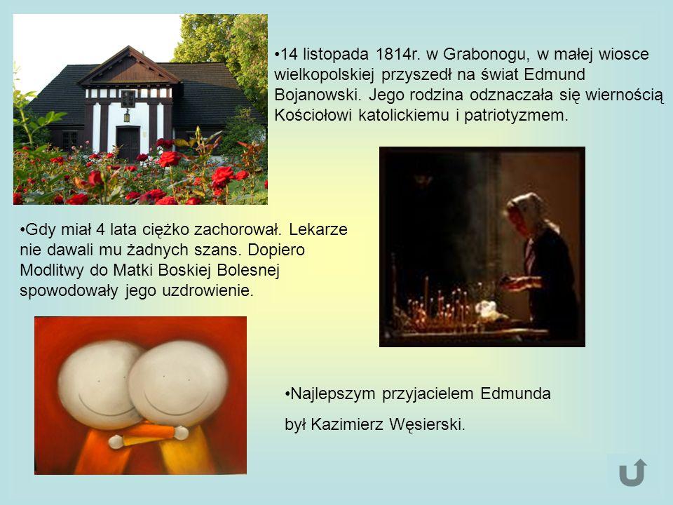 14 listopada 1814r. w Grabonogu, w małej wiosce wielkopolskiej przyszedł na świat Edmund Bojanowski. Jego rodzina odznaczała się wiernością Kościołowi katolickiemu i patriotyzmem.