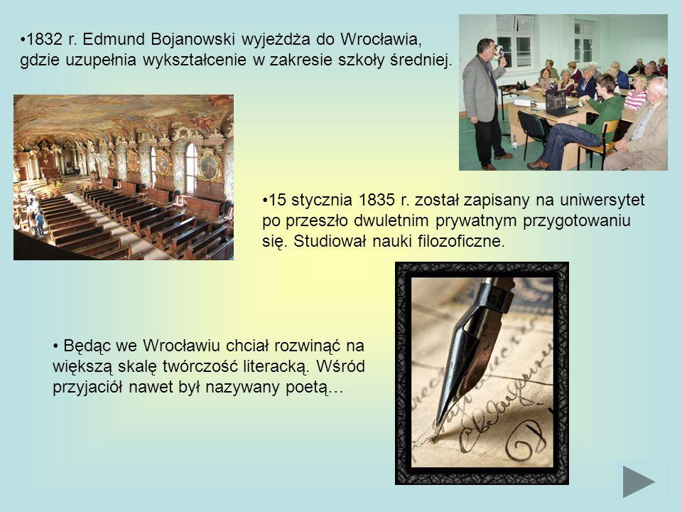1832 r. Edmund Bojanowski wyjeżdża do Wrocławia, gdzie uzupełnia wykształcenie w zakresie szkoły średniej.