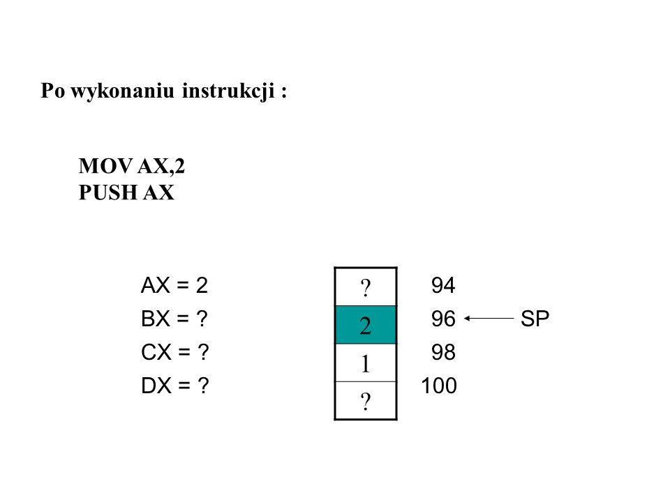 2 1 Po wykonaniu instrukcji : MOV AX,2 PUSH AX AX = 2 94 BX = 96