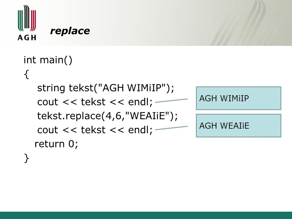 replace int main() { string tekst( AGH WIMiIP ); cout << tekst << endl; tekst.replace(4,6, WEAIiE ); return 0; }