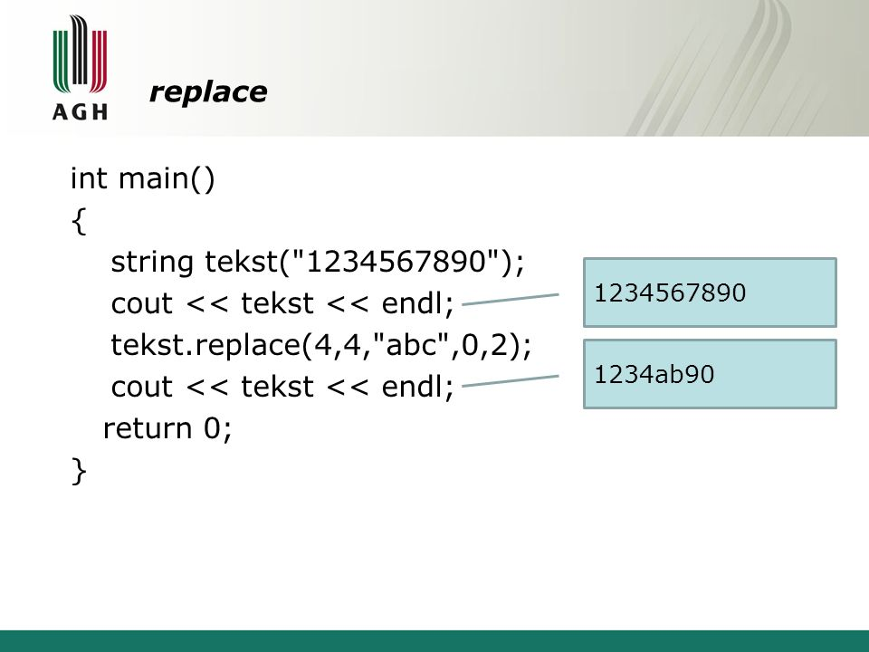 replace int main() { string tekst( 1234567890 ); cout << tekst << endl; tekst.replace(4,4, abc ,0,2); return 0; }