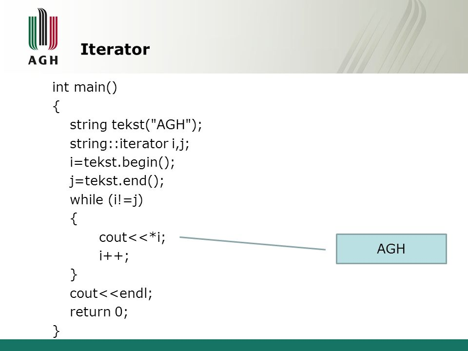 Iterator int main() { string tekst( AGH ); string::iterator i,j; i=tekst.begin(); j=tekst.end(); while (i!=j) cout<<*i; i++; } cout<<endl; return 0;