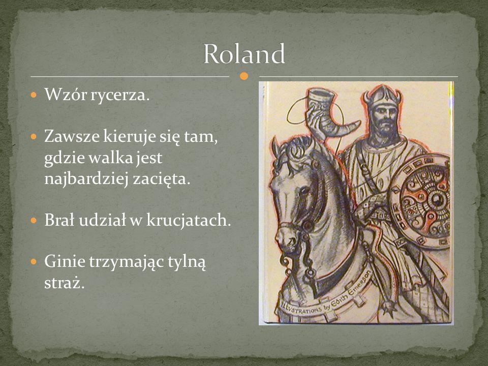 Roland Wzór rycerza. Zawsze kieruje się tam, gdzie walka jest najbardziej zacięta. Brał udział w krucjatach.