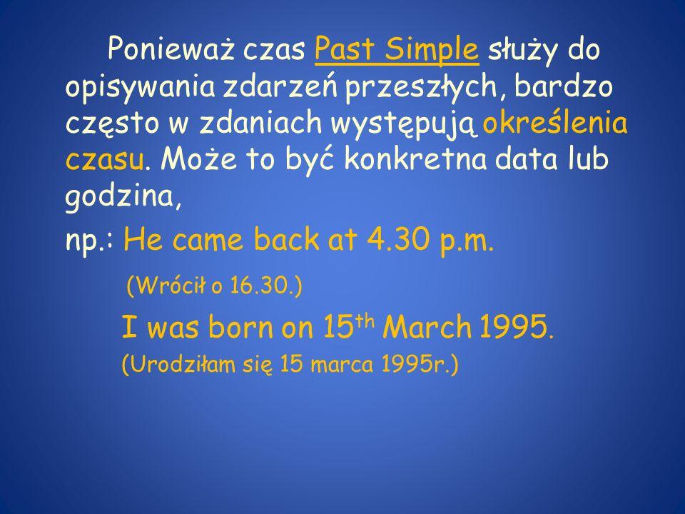 Ponieważ czas Past Simple służy do opisywania zdarzeń przeszłych, bardzo często w zdaniach występują określenia czasu. Może to być konkretna data lub godzina,