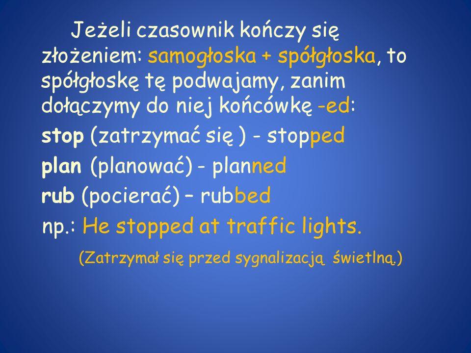 Jeżeli czasownik kończy się złożeniem: samogłoska + spółgłoska, to spółgłoskę tę podwajamy, zanim dołączymy do niej końcówkę -ed: stop (zatrzymać się ) - stopped plan (planować) - planned rub (pocierać) – rubbed np.: He stopped at traffic lights.