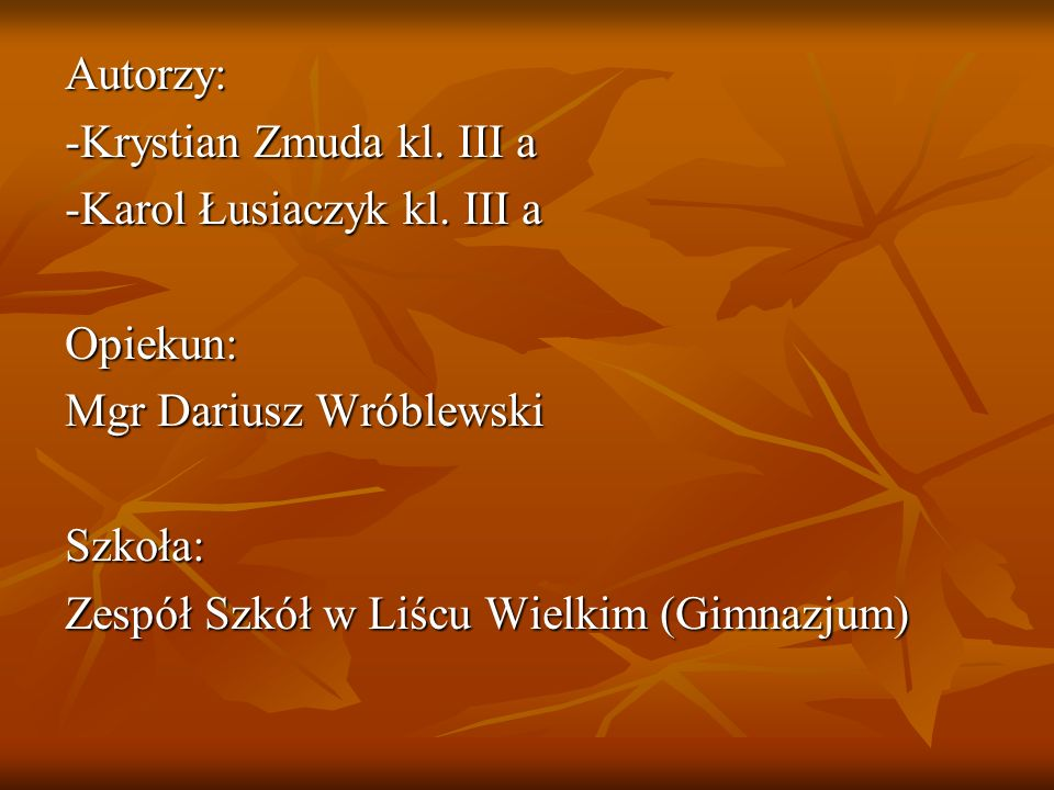 Autorzy: -Krystian Zmuda kl. III a. -Karol Łusiaczyk kl. III a. Opiekun: Mgr Dariusz Wróblewski.