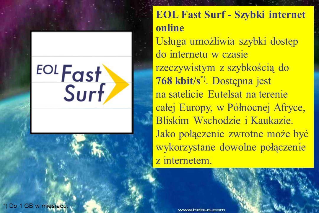 EOL Fast Surf - Szybki internet online Usługa umożliwia szybki dostęp do internetu w czasie rzeczywistym z szybkością do 768 kbit/s*). Dostępna jest na satelicie Eutelsat na terenie całej Europy, w Północnej Afryce, Bliskim Wschodzie i Kaukazie. Jako połączenie zwrotne może być wykorzystane dowolne połączenie z internetem.