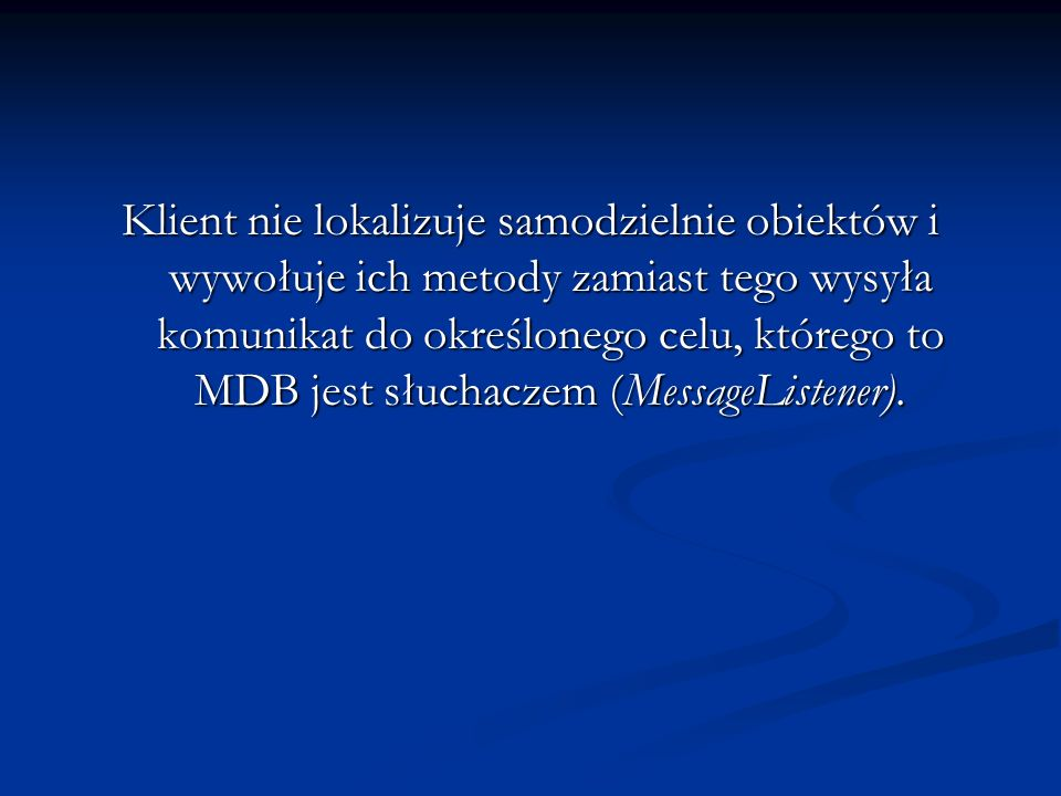 Klient nie lokalizuje samodzielnie obiektów i wywołuje ich metody zamiast tego wysyła komunikat do określonego celu, którego to MDB jest słuchaczem (MessageListener).