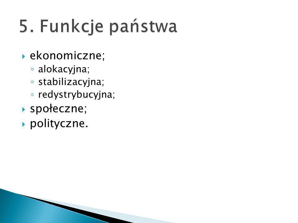 5. Funkcje państwa ekonomiczne; społeczne; polityczne. alokacyjna;