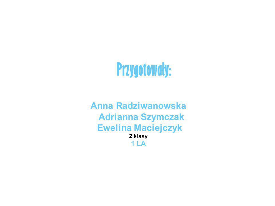 Anna Radziwanowska Adrianna Szymczak Ewelina Maciejczyk Z klasy 1 LA