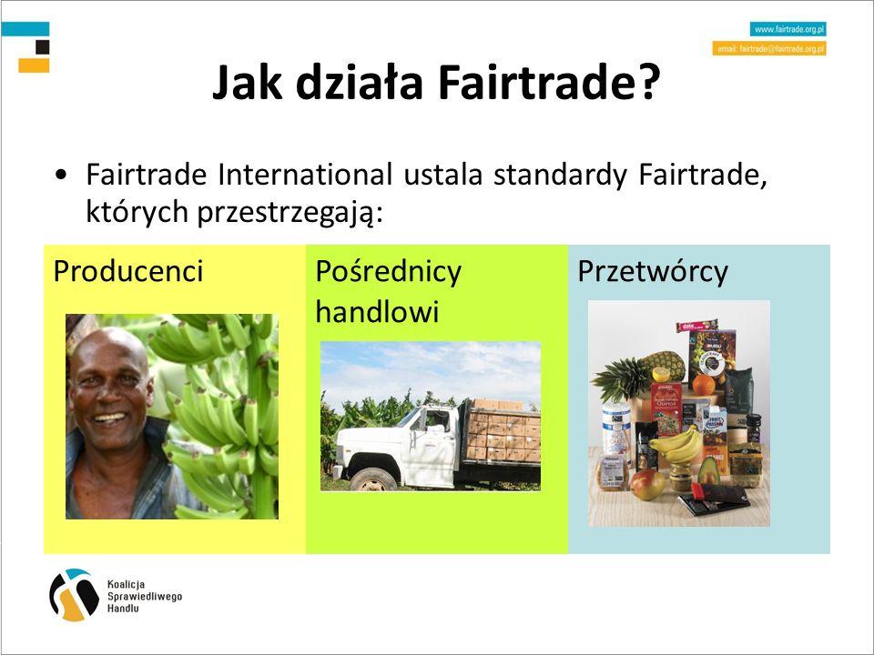 Jak działa Fairtrade Fairtrade International ustala standardy Fairtrade, których przestrzegają: Producenci.