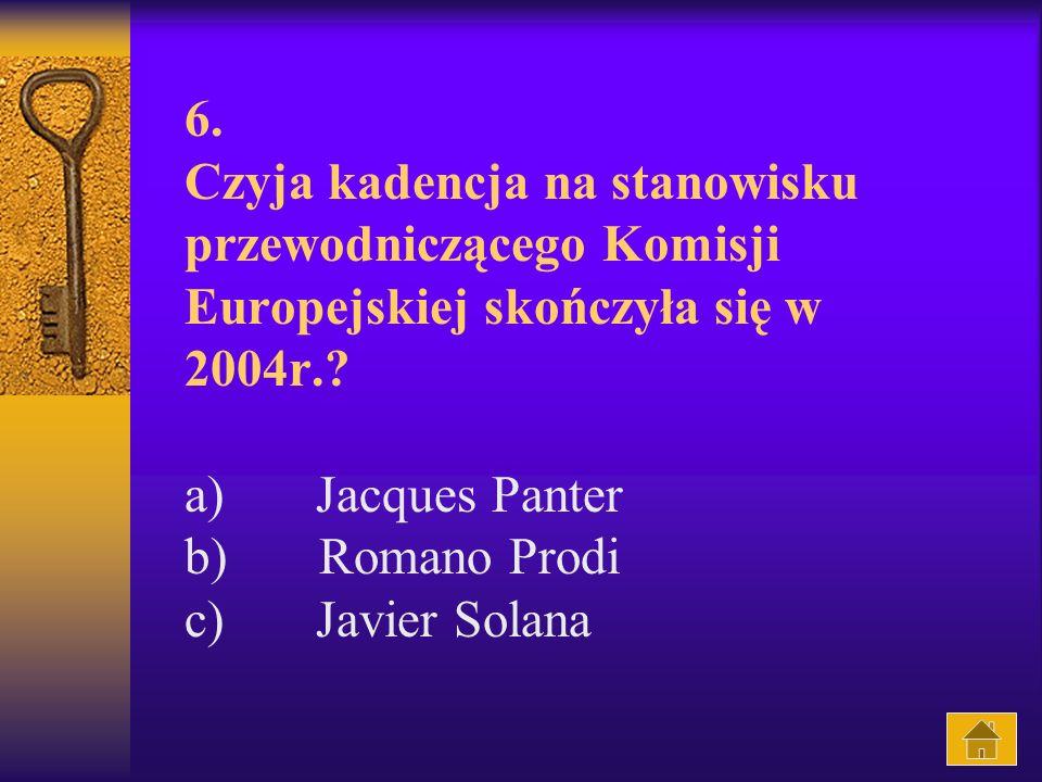 6. Czyja kadencja na stanowisku przewodniczącego Komisji Europejskiej skończyła się w 2004r..