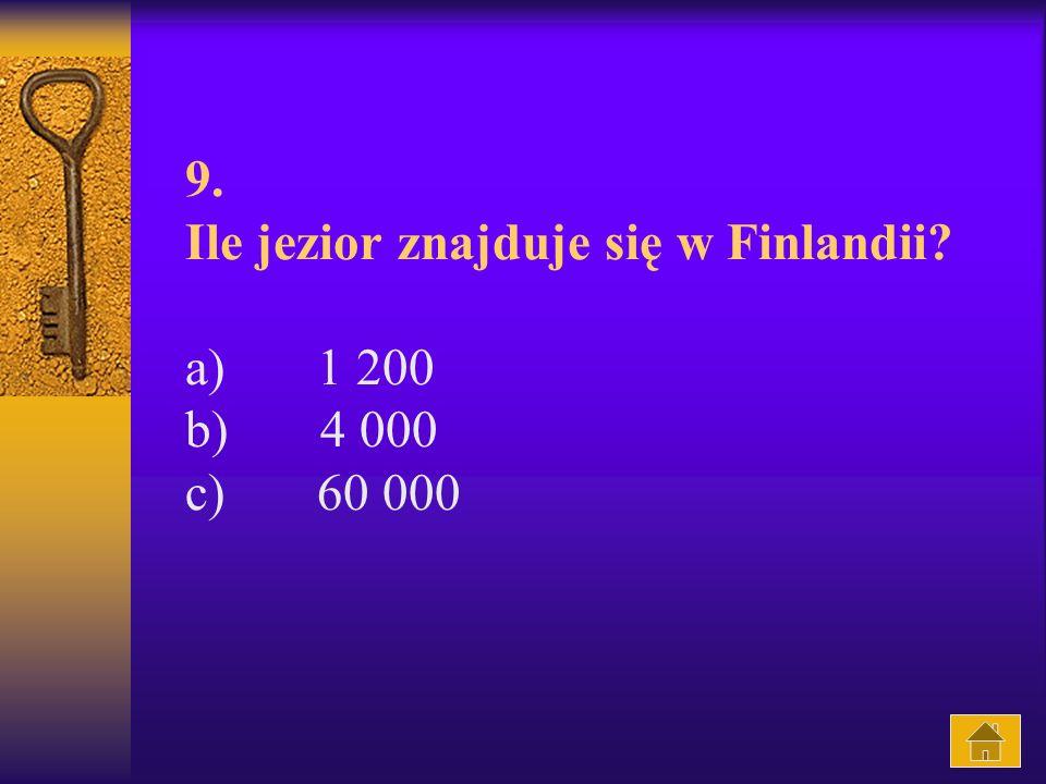 9. Ile jezior znajduje się w Finlandii a) 1 200 b) 4 000 c) 60 000