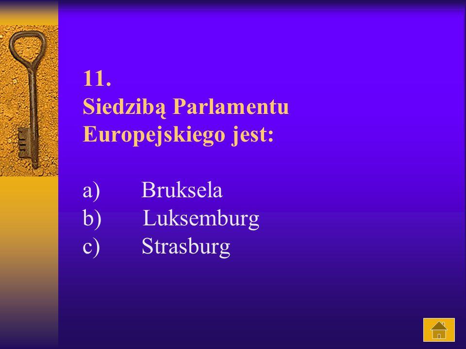 11. Siedzibą Parlamentu Europejskiego jest: a) Bruksela b) Luksemburg c) Strasburg