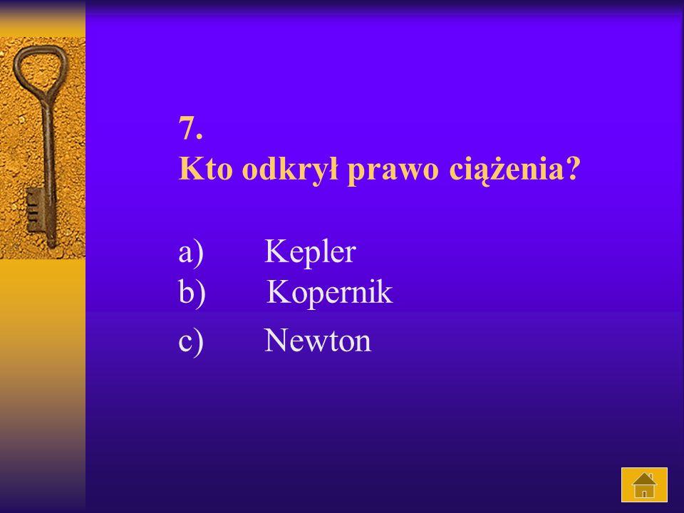 7. Kto odkrył prawo ciążenia a) Kepler b) Kopernik c) Newton