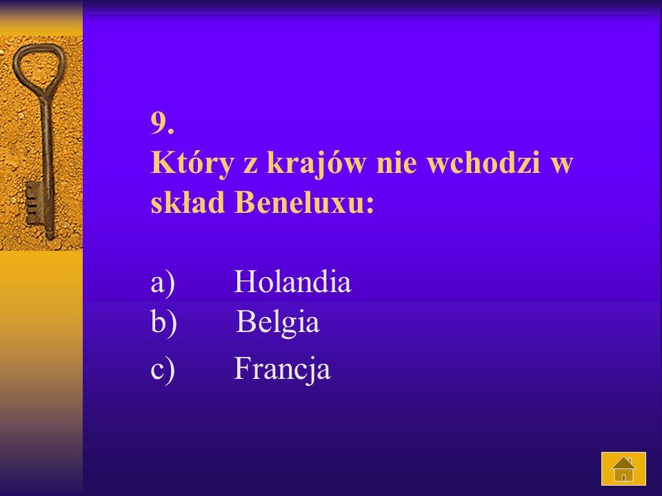 9. Który z krajów nie wchodzi w skład Beneluxu: a) Holandia b) Belgia c) Francja