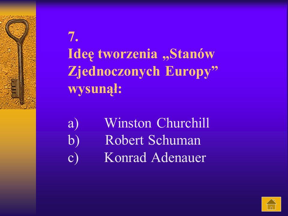 """7. Ideę tworzenia """"Stanów Zjednoczonych Europy wysunął: a) Winston Churchill b) Robert Schuman c) Konrad Adenauer"""