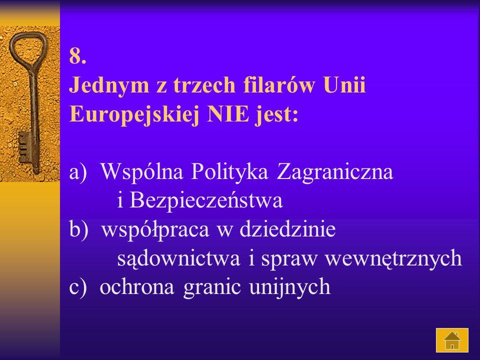 8. Jednym z trzech filarów Unii Europejskiej NIE jest: a) Wspólna Polityka Zagraniczna i Bezpieczeństwa b) współpraca w dziedzinie sądownictwa i spraw wewnętrznych c) ochrona granic unijnych