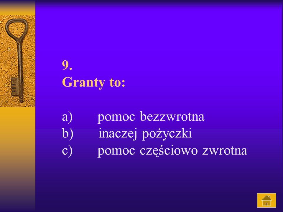 9. Granty to: a) pomoc bezzwrotna b) inaczej pożyczki c) pomoc częściowo zwrotna