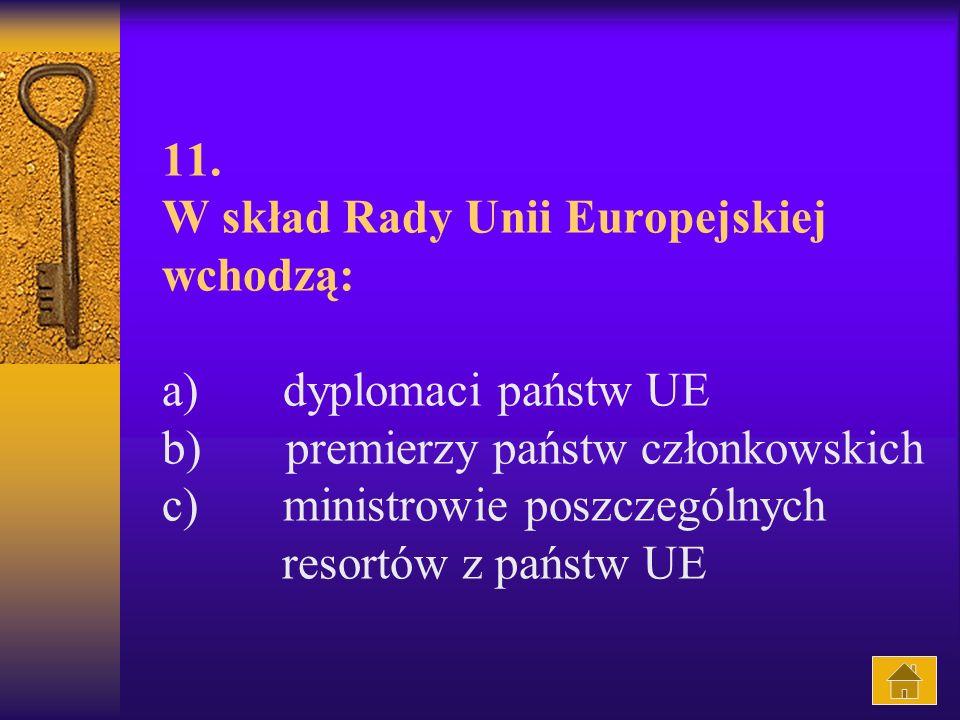 11. W skład Rady Unii Europejskiej wchodzą: a) dyplomaci państw UE b) premierzy państw członkowskich c) ministrowie poszczególnych resortów z państw UE