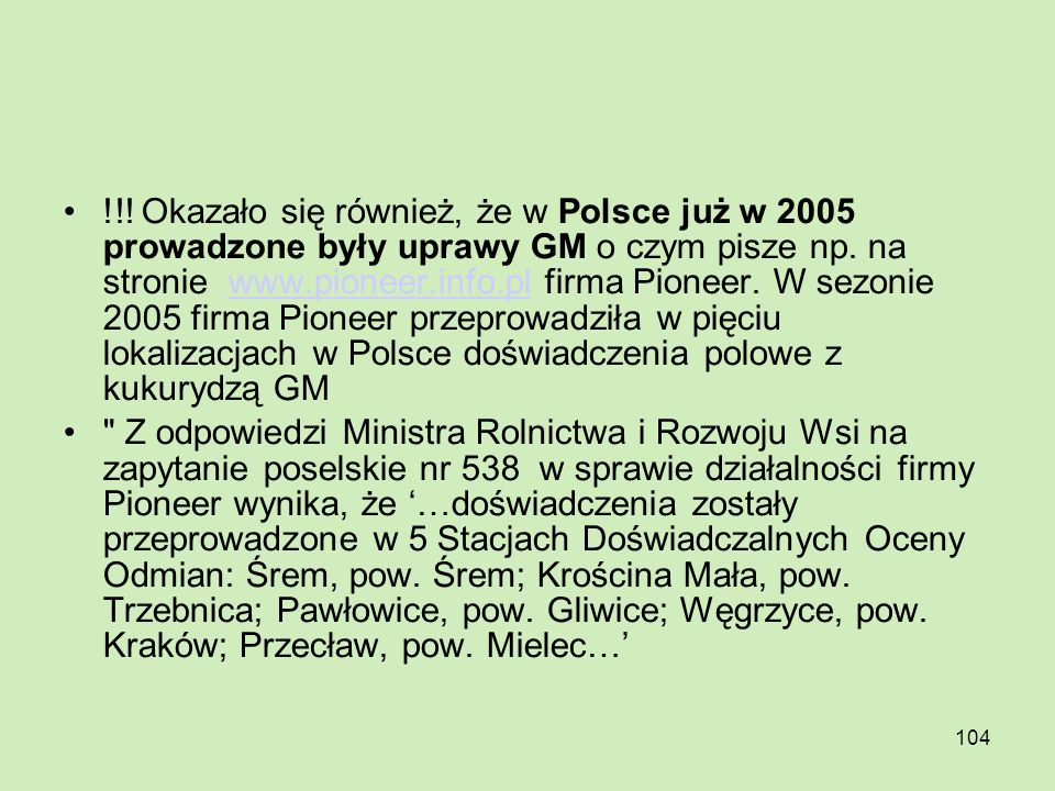 !!! Okazało się również, że w Polsce już w 2005 prowadzone były uprawy GM o czym pisze np. na stronie www.pioneer.info.pl firma Pioneer. W sezonie 2005 firma Pioneer przeprowadziła w pięciu lokalizacjach w Polsce doświadczenia polowe z kukurydzą GM